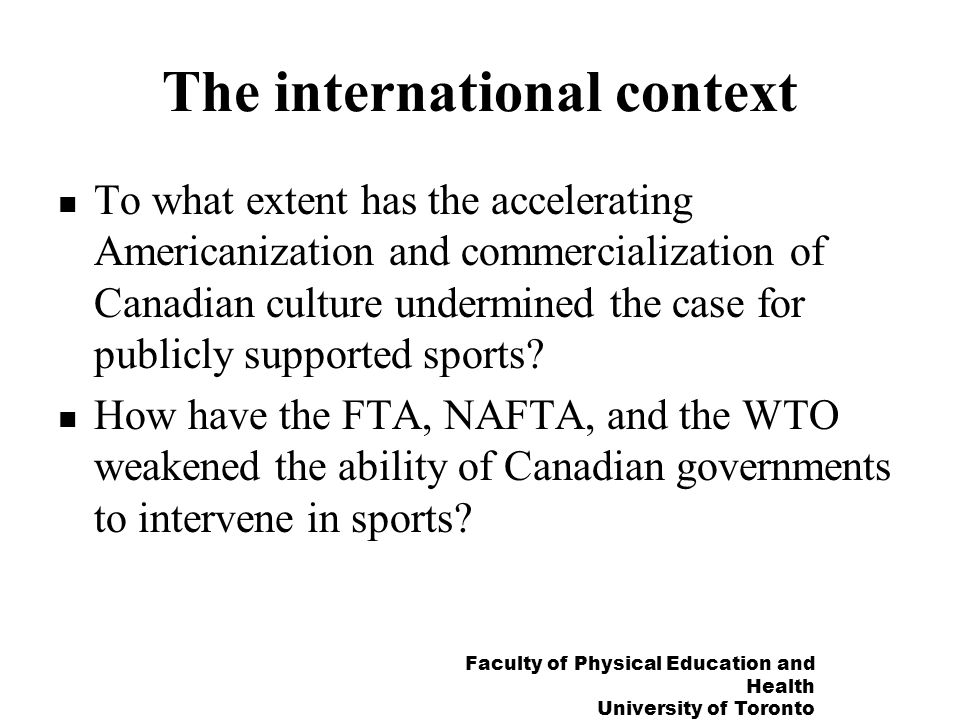 Faculty of Physical Education and Health University of Toronto The international context To what extent has the accelerating Americanization and commercialization of Canadian culture undermined the case for publicly supported sports.