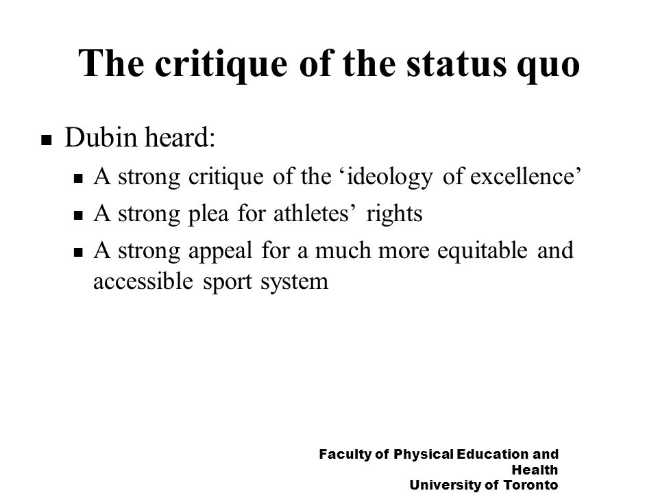 Faculty of Physical Education and Health University of Toronto The critique of the status quo Dubin heard: A strong critique of the ideology of excellence A strong plea for athletes rights A strong appeal for a much more equitable and accessible sport system