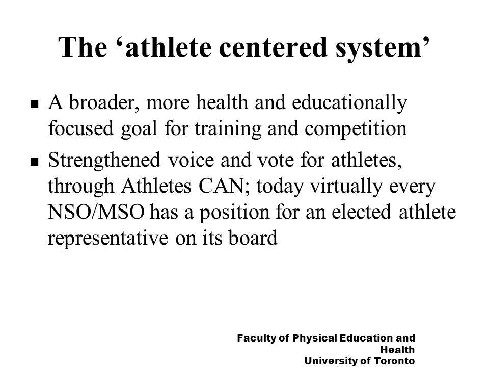 Faculty of Physical Education and Health University of Toronto The athlete centered system A broader, more health and educationally focused goal for training and competition Strengthened voice and vote for athletes, through Athletes CAN; today virtually every NSO/MSO has a position for an elected athlete representative on its board