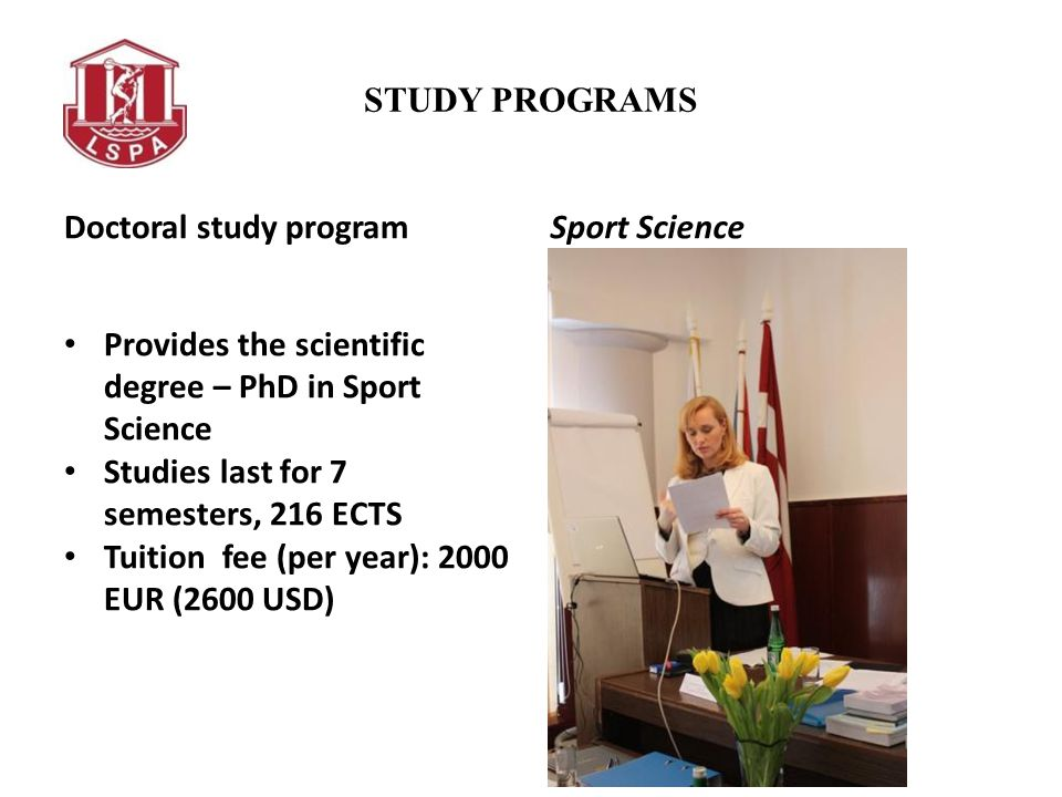STUDY PROGRAMS Doctoral study program Provides the scientific degree – PhD in Sport Science Studies last for 7 semesters, 216 ECTS Tuition fee (per year): 2000 EUR (2600 USD) Sport Science