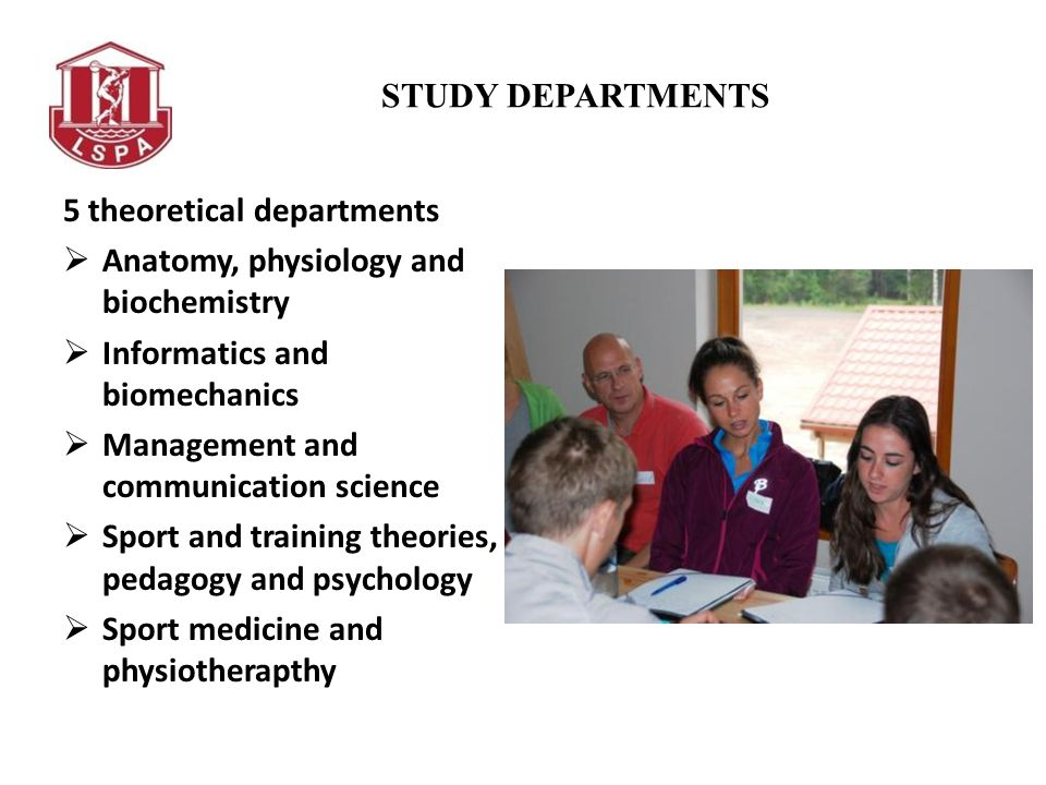 STUDY DEPARTMENTS 5 theoretical departments Anatomy, physiology and biochemistry Informatics and biomechanics Management and communication science Sport and training theories, pedagogy and psychology Sport medicine and physiotherapthy