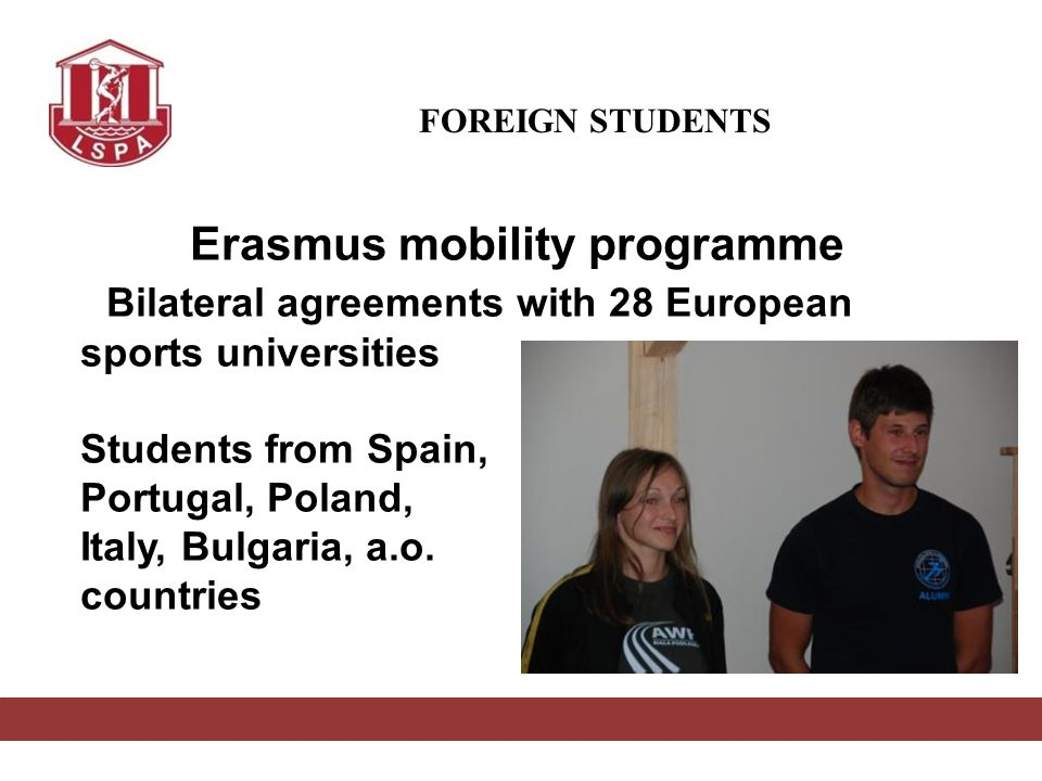 FOREIGN STUDENTS Erasmus mobility programme Bilateral agreements with 28 European sports universities Students from Spain, Portugal, Poland, Italy, Bulgaria, a.o.