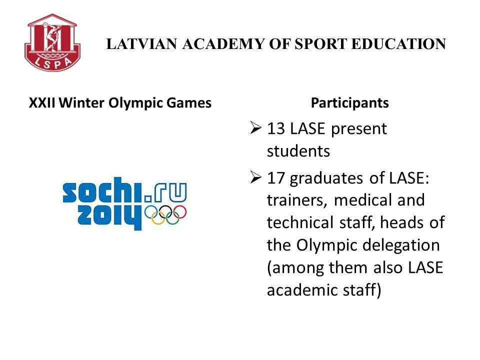 LATVIAN ACADEMY OF SPORT EDUCATION XXII Winter Olympic GamesParticipants 13 LASE present students 17 graduates of LASE: trainers, medical and technical staff, heads of the Olympic delegation (among them also LASE academic staff)