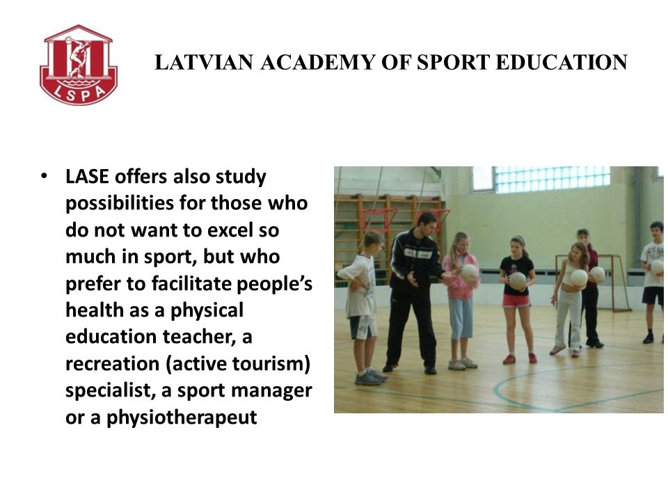 LATVIAN ACADEMY OF SPORT EDUCATION LASE offers also study possibilities for those who do not want to excel so much in sport, but who prefer to facilitate peoples health as a physical education teacher, a recreation (active tourism) specialist, a sport manager or a physiotherapeut