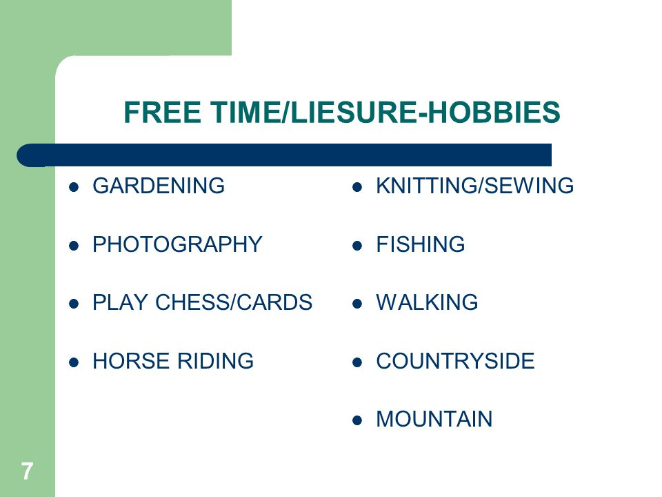 7 FREE TIME/LIESURE-HOBBIES GARDENING PHOTOGRAPHY PLAY CHESS/CARDS HORSE RIDING KNITTING/SEWING FISHING WALKING COUNTRYSIDE MOUNTAIN