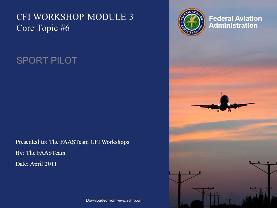 Presented to: The FAASTeam CFI Workshops By: The FAASTeam Date: April 2011 Federal Aviation Administration CFI WORKSHOP MODULE 3 Core Topic #6 SPORT PILOT Downloaded from www.avhf.com