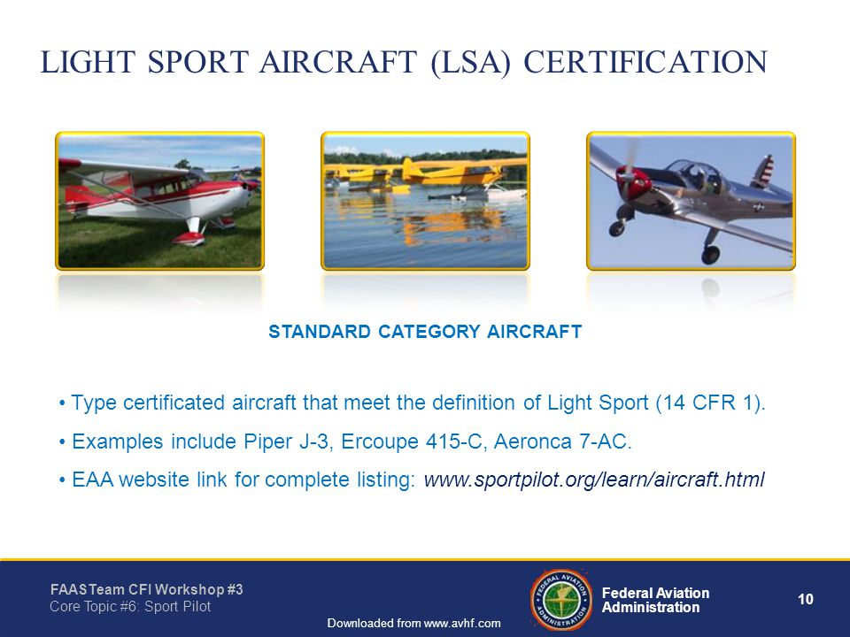 10 Federal Aviation Administration FAASTeam CFI Workshop #3 Core Topic #6: Sport Pilot Downloaded from www.avhf.com Type certificated aircraft that meet the definition of Light Sport (14 CFR 1).