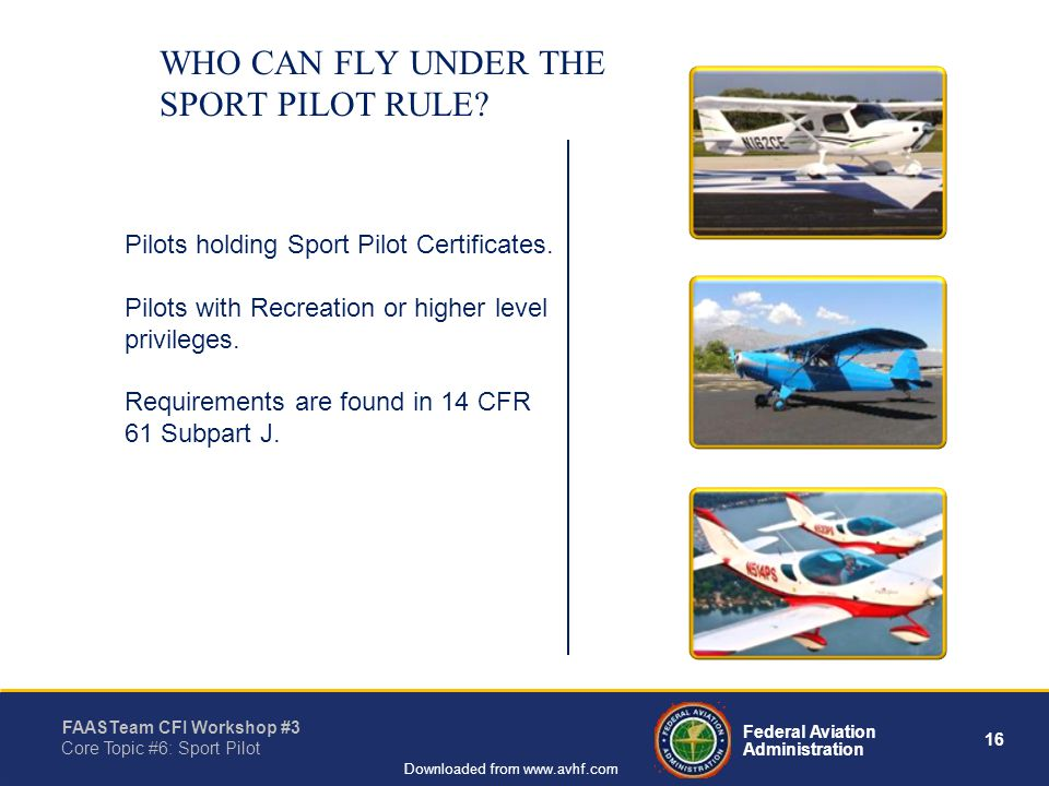 16 Federal Aviation Administration FAASTeam CFI Workshop #3 Core Topic #6: Sport Pilot Downloaded from www.avhf.com WHO CAN FLY UNDER THE SPORT PILOT RULE.