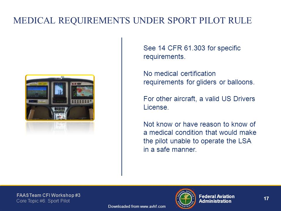 17 Federal Aviation Administration FAASTeam CFI Workshop #3 Core Topic #6: Sport Pilot Downloaded from www.avhf.com MEDICAL REQUIREMENTS UNDER SPORT PILOT RULE See 14 CFR 61.303 for specific requirements.