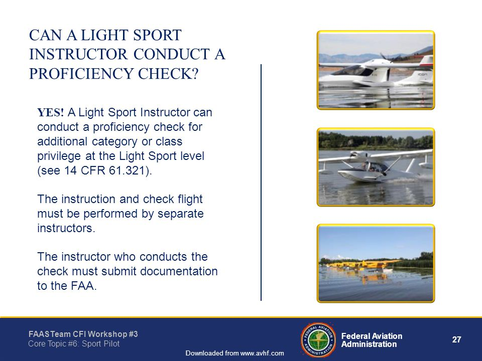 27 Federal Aviation Administration FAASTeam CFI Workshop #3 Core Topic #6: Sport Pilot Downloaded from www.avhf.com CAN A LIGHT SPORT INSTRUCTOR CONDUCT A PROFICIENCY CHECK.