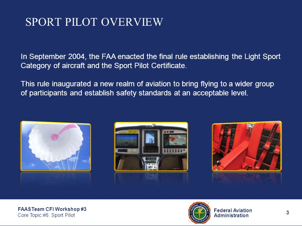 3 Federal Aviation Administration FAASTeam CFI Workshop #3 Core Topic #6: Sport Pilot SPORT PILOT OVERVIEW In September 2004, the FAA enacted the final rule establishing the Light Sport Category of aircraft and the Sport Pilot Certificate.