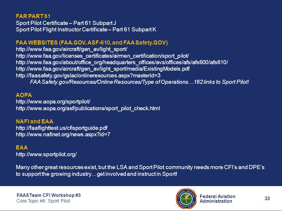 33 Federal Aviation Administration FAASTeam CFI Workshop #3 Core Topic #6: Sport Pilot FAR PART 61 Sport Pilot Certificate – Part 61 Subpart J Sport Pilot Flight Instructor Certificate – Part 61 Subpart K FAA WEBSITES (FAA.GOV, ASF-610, and FAA Safety.GOV) http://www.faa.gov/aircraft/gen_av/light_sport/ http://www.faa.gov/licenses_certificates/airmen_certification/sport_pilot/ http://www.faa.gov/about/office_org/headquarters_offices/avs/offices/afs/afs600/afs610/ http://www.faa.gov/aircraft/gen_av/light_sport/media/ExistingModels.pdf http://faasafety.gov/gslac/onlineresources.aspx masterId=3 FAA Safety.gov/Resources/Online Resources/Type of Operations…162 links to Sport Pilot.