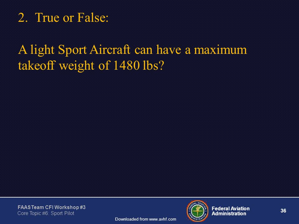 36 Federal Aviation Administration FAASTeam CFI Workshop #3 Core Topic #6: Sport Pilot Downloaded from www.avhf.com 2.True or False: A light Sport Aircraft can have a maximum takeoff weight of 1480 lbs