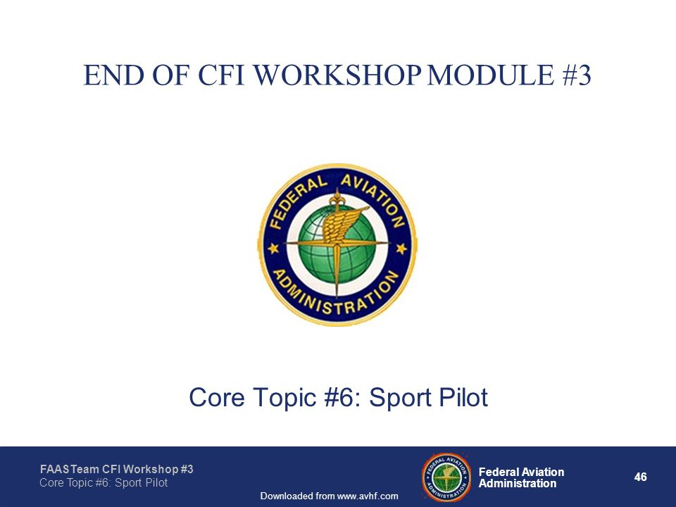 46 Federal Aviation Administration FAASTeam CFI Workshop #3 Core Topic #6: Sport Pilot Downloaded from www.avhf.com END OF CFI WORKSHOP MODULE #3 Core Topic #6: Sport Pilot