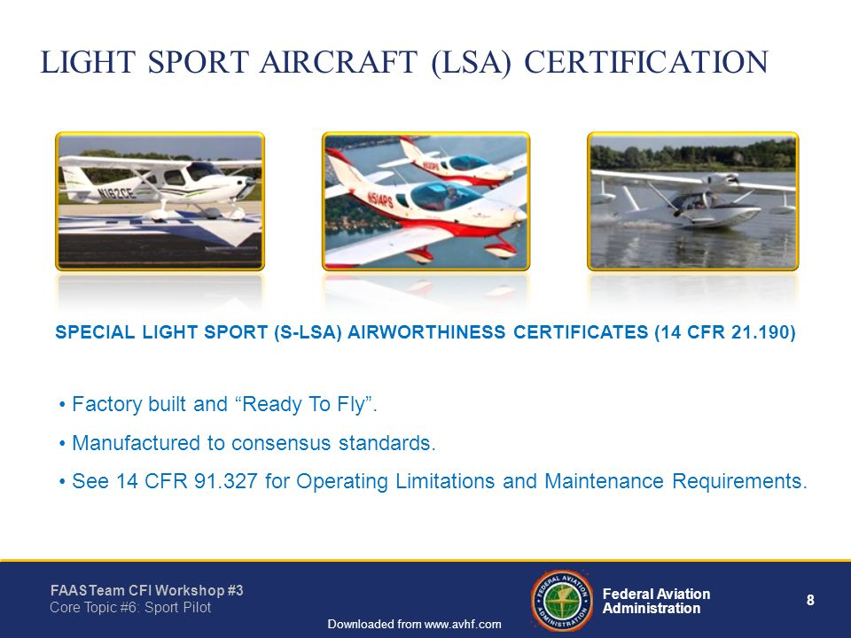 8 Federal Aviation Administration FAASTeam CFI Workshop #3 Core Topic #6: Sport Pilot Downloaded from www.avhf.com LIGHT SPORT AIRCRAFT (LSA) CERTIFICATION Factory built and Ready To Fly.