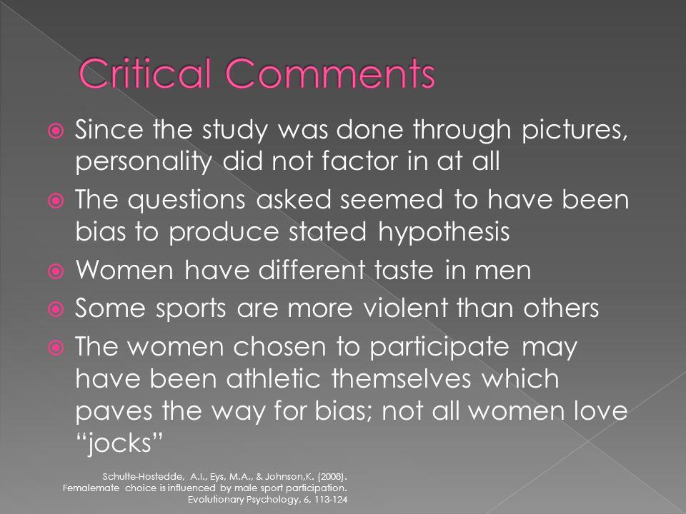 Since the study was done through pictures, personality did not factor in at all The questions asked seemed to have been bias to produce stated hypothesis Women have different taste in men Some sports are more violent than others The women chosen to participate may have been athletic themselves which paves the way for bias; not all women love jocks Schulte-Hostedde, A.I., Eys, M.A., & Johnson,K.