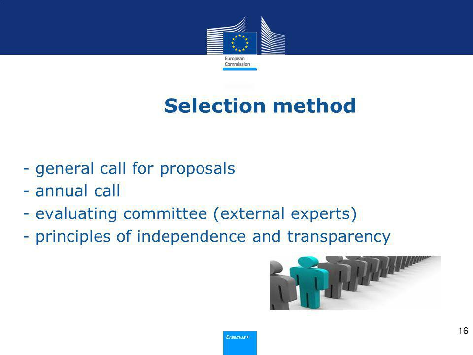 Erasmus+ Selection method - general call for proposals - annual call - evaluating committee (external experts) - principles of independence and transparency 16
