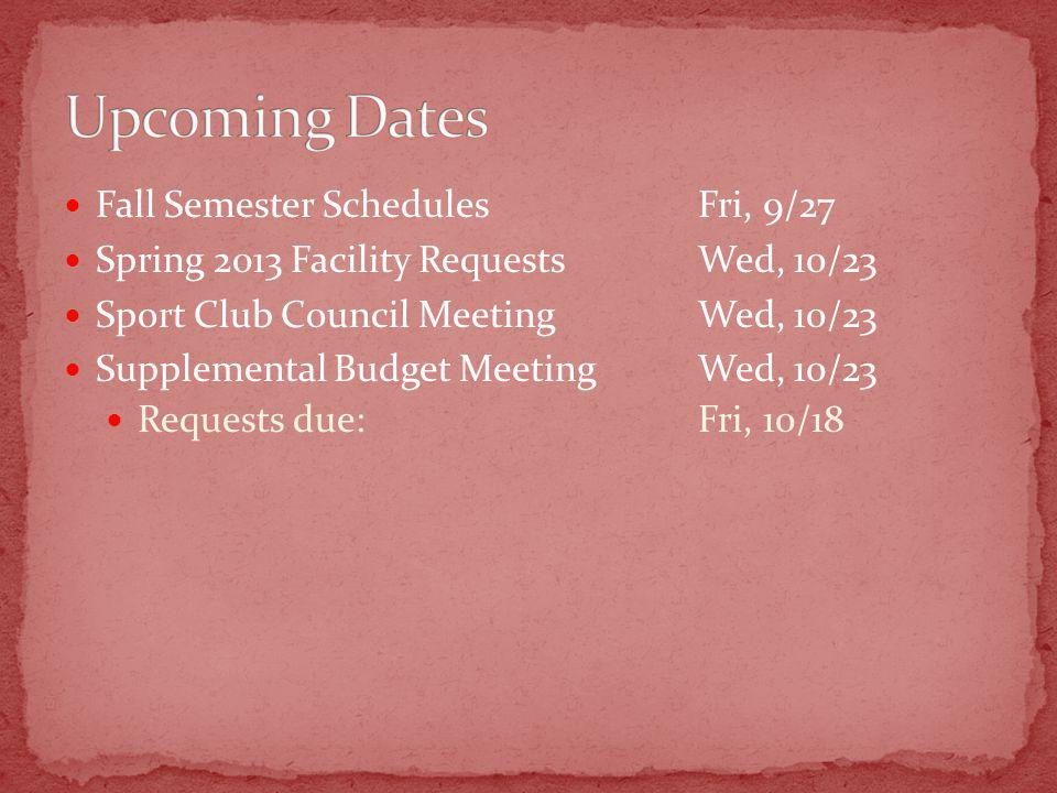 Fall Semester SchedulesFri, 9/27 Spring 2013 Facility Requests Wed, 10/23 Sport Club Council MeetingWed, 10/23 Supplemental Budget MeetingWed, 10/23 Requests due:Fri, 10/18