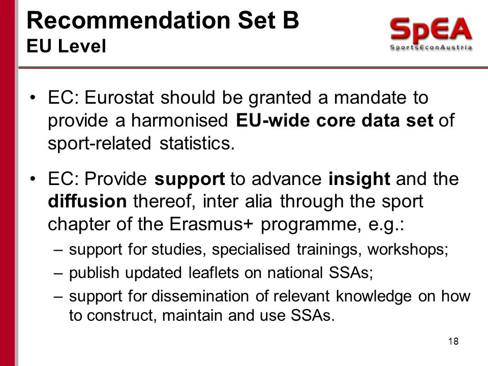 Recommendation Set B EU Level 18 EC: Eurostat should be granted a mandate to provide a harmonised EU-wide core data set of sport-related statistics.