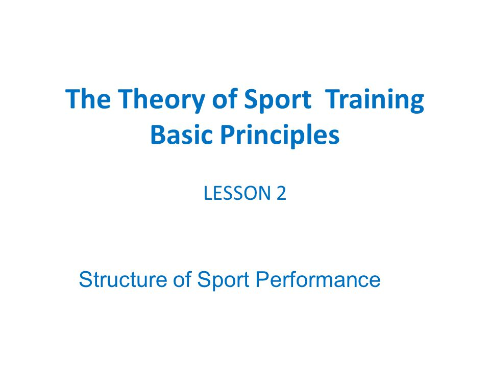LESSON 2 Structure of Sport Performance The Theory of Sport Training Basic Principles