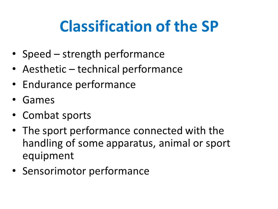 Classification of the SP Speed – strength performance Aesthetic – technical performance Endurance performance Games Combat sports The sport performance connected with the handling of some apparatus, animal or sport equipment Sensorimotor performance