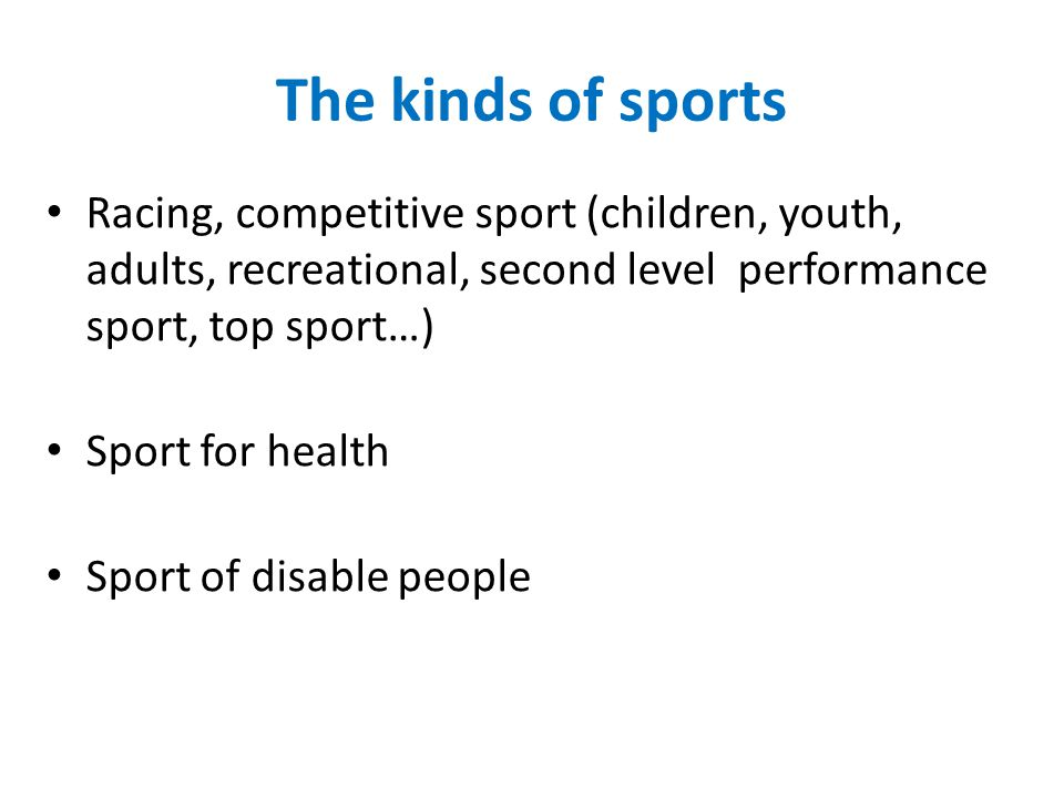 The kinds of sports Racing, competitive sport (children, youth, adults, recreational, second level performance sport, top sport…) Sport for health Sport of disable people