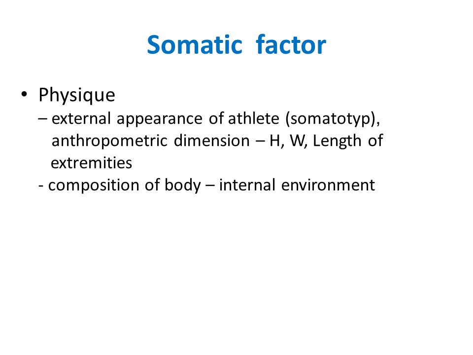 Somatic factor Physique – external appearance of athlete (somatotyp), anthropometric dimension – H, W, Length of extremities - composition of body – internal environment
