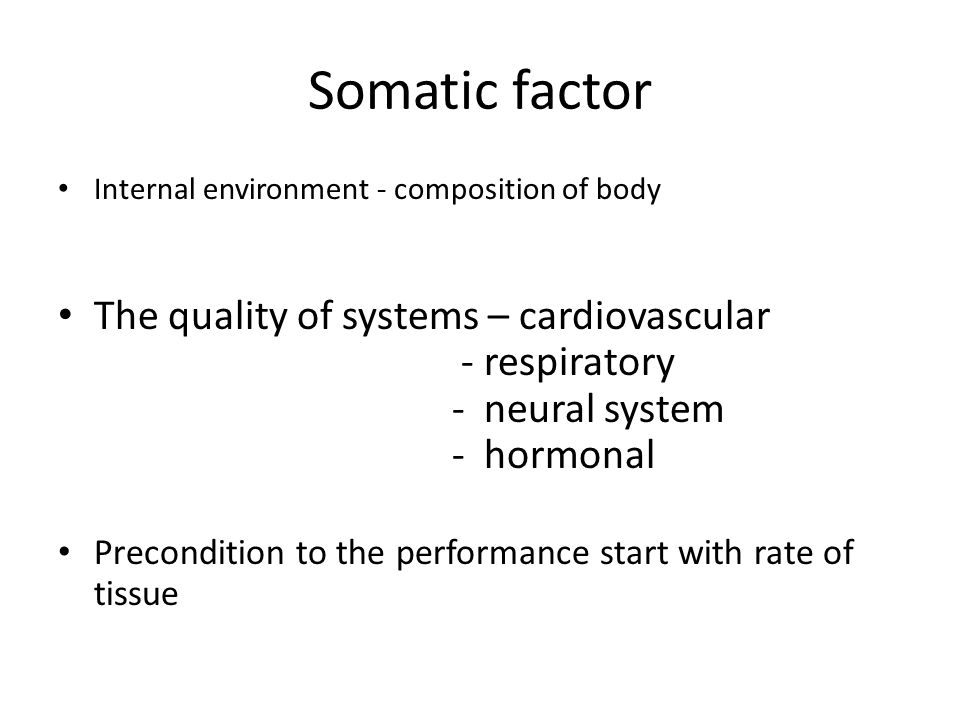 Somatic factor Internal environment - composition of body The quality of systems – cardiovascular - respiratory - neural system - hormonal Precondition to the performance start with rate of tissue