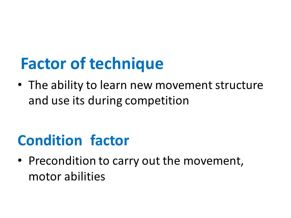 Factor of technique The ability to learn new movement structure and use its during competition Condition factor Precondition to carry out the movement, motor abilities