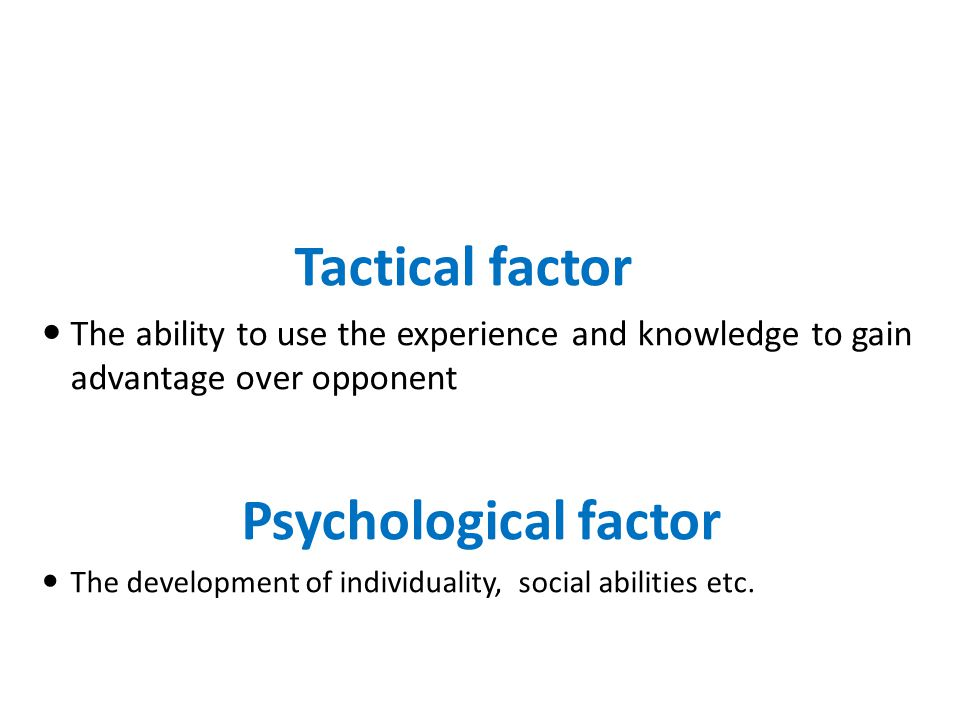 Tactical factor The ability to use the experience and knowledge to gain advantage over opponent Psychological factor The development of individuality, social abilities etc.