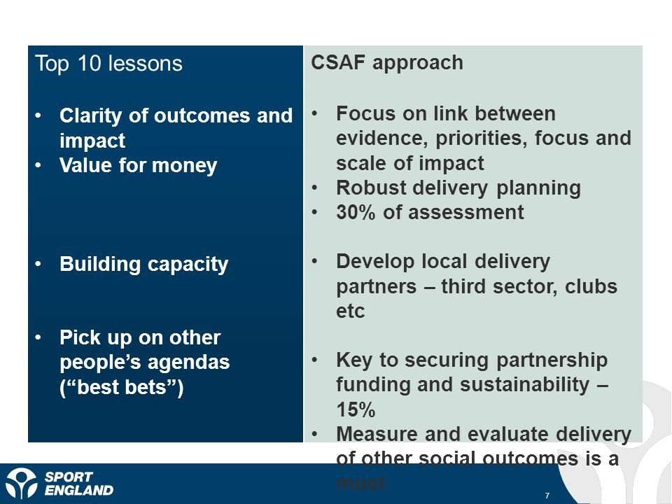 7 Top 10 lessons Clarity of outcomes and impact Value for money Building capacity Pick up on other peoples agendas (best bets) CSAF approach Focus on link between evidence, priorities, focus and scale of impact Robust delivery planning 30% of assessment Develop local delivery partners – third sector, clubs etc Key to securing partnership funding and sustainability – 15% Measure and evaluate delivery of other social outcomes is a must
