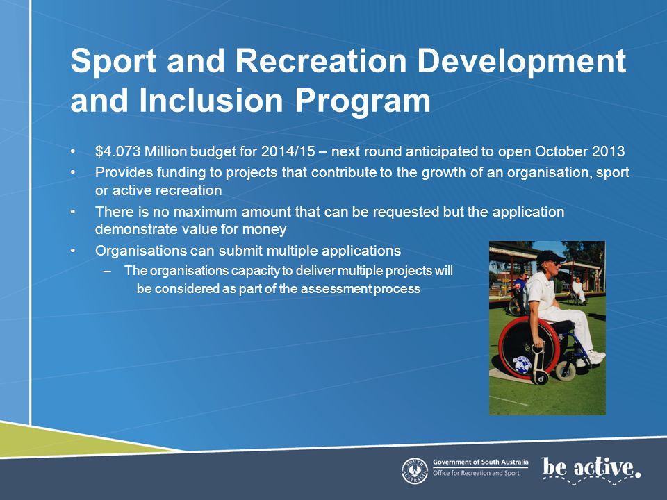 $4.073 Million budget for 2014/15 – next round anticipated to open October 2013 Provides funding to projects that contribute to the growth of an organisation, sport or active recreation There is no maximum amount that can be requested but the application demonstrate value for money Organisations can submit multiple applications –The organisations capacity to deliver multiple projects will be considered as part of the assessment process Sport and Recreation Development and Inclusion Program