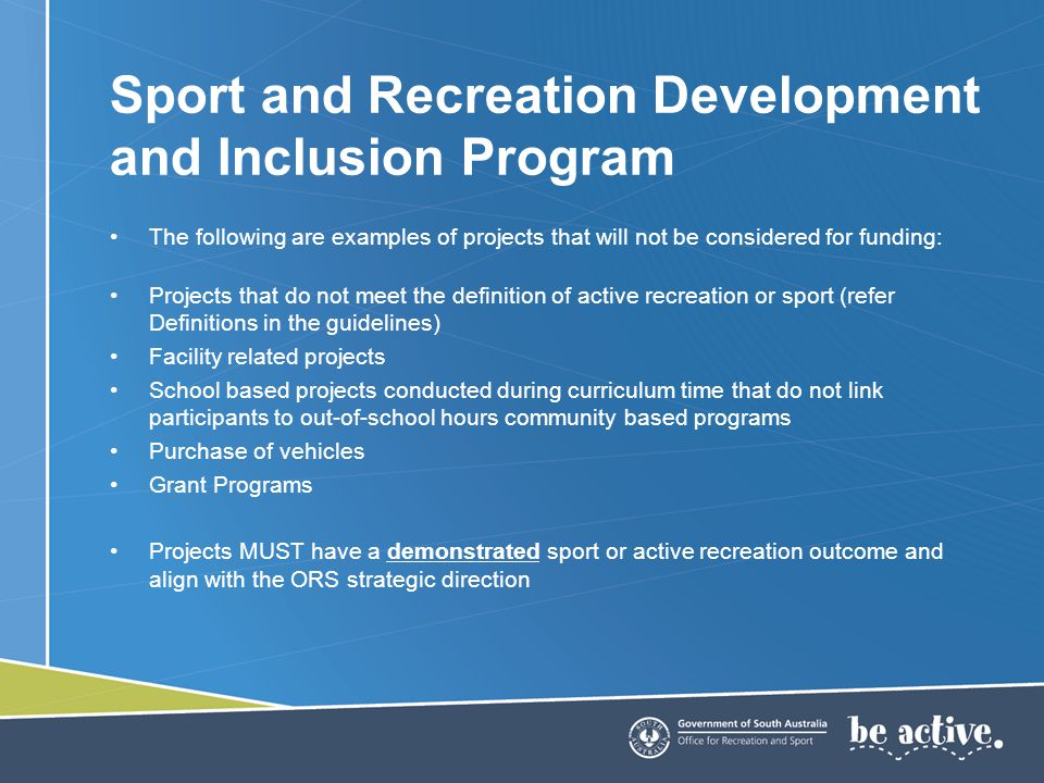 The following are examples of projects that will not be considered for funding: Projects that do not meet the definition of active recreation or sport (refer Definitions in the guidelines) Facility related projects School based projects conducted during curriculum time that do not link participants to out-of-school hours community based programs Purchase of vehicles Grant Programs Projects MUST have a demonstrated sport or active recreation outcome and align with the ORS strategic direction Sport and Recreation Development and Inclusion Program