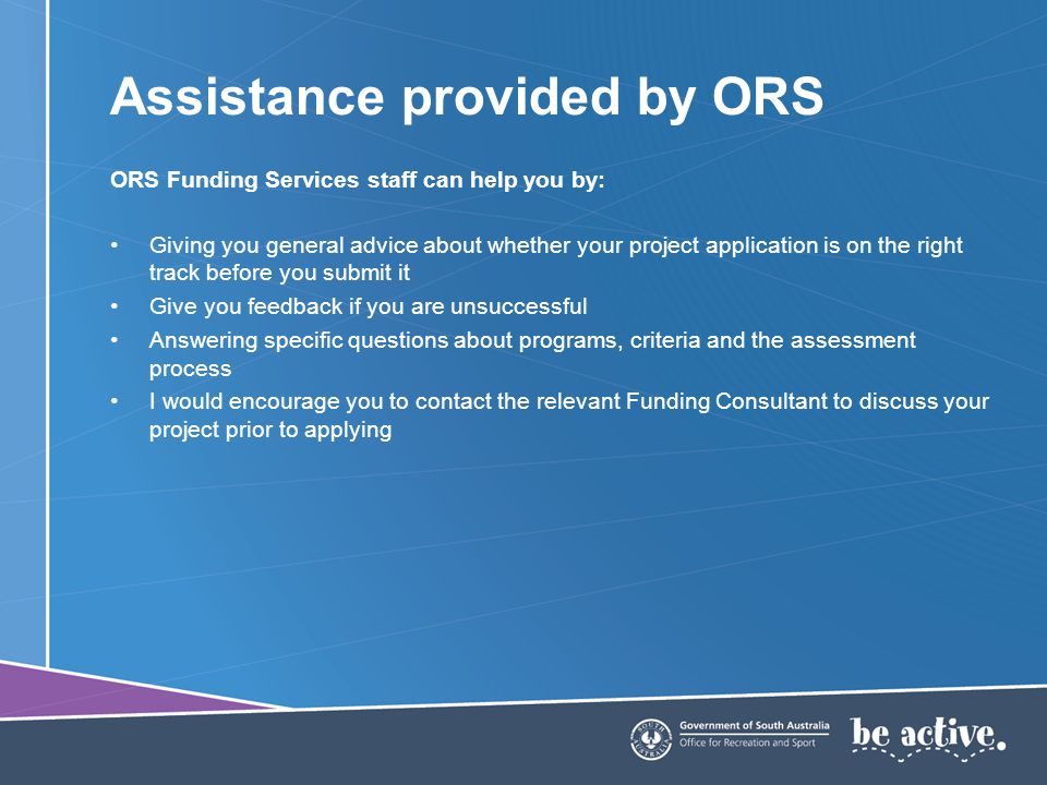 Assistance provided by ORS ORS Funding Services staff can help you by: Giving you general advice about whether your project application is on the right track before you submit it Give you feedback if you are unsuccessful Answering specific questions about programs, criteria and the assessment process I would encourage you to contact the relevant Funding Consultant to discuss your project prior to applying