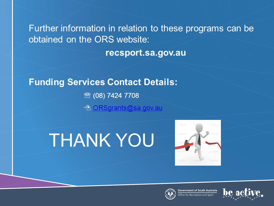 Further information in relation to these programs can be obtained on the ORS website: recsport.sa.gov.au Funding Services Contact Details: (08) 7424 7708 ORSgrants@sa.gov.au THANK YOU