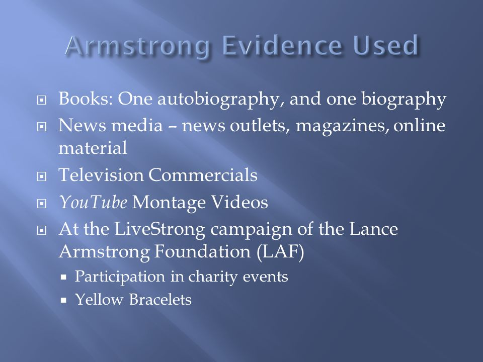 Books: One autobiography, and one biography News media – news outlets, magazines, online material Television Commercials YouTube Montage Videos At the LiveStrong campaign of the Lance Armstrong Foundation (LAF) Participation in charity events Yellow Bracelets
