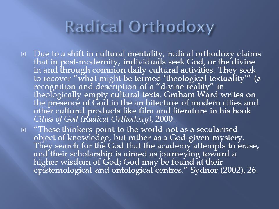 Due to a shift in cultural mentality, radical orthodoxy claims that in post-modernity, individuals seek God, or the divine in and through common daily cultural activities.