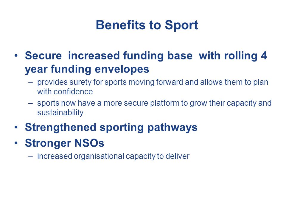 Benefits to Sport Secure increased funding base with rolling 4 year funding envelopes –provides surety for sports moving forward and allows them to plan with confidence –sports now have a more secure platform to grow their capacity and sustainability Strengthened sporting pathways Stronger NSOs –increased organisational capacity to deliver