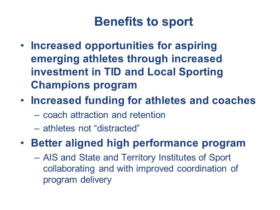 Benefits to sport Increased opportunities for aspiring emerging athletes through increased investment in TID and Local Sporting Champions program Increased funding for athletes and coaches –coach attraction and retention –athletes not distracted Better aligned high performance program –AIS and State and Territory Institutes of Sport collaborating and with improved coordination of program delivery