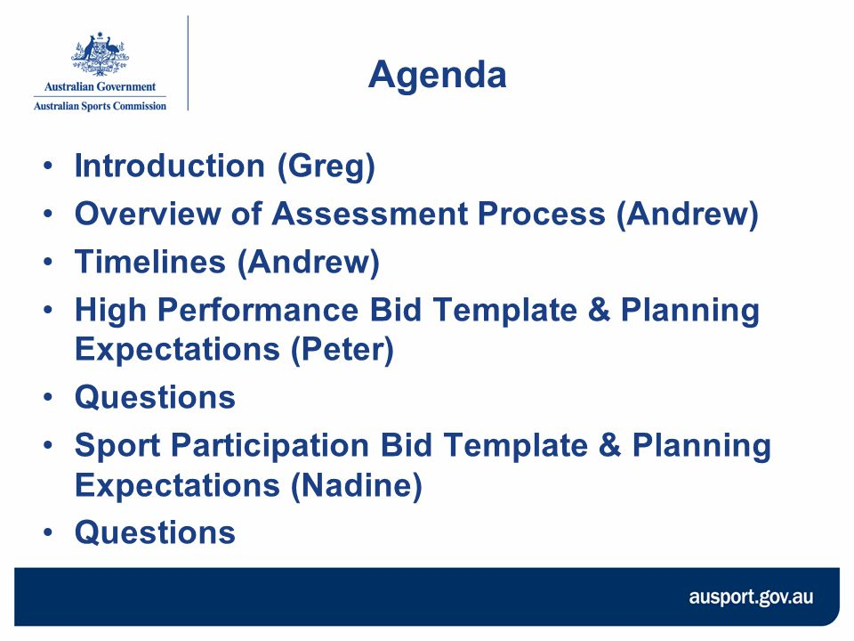 Agenda Introduction (Greg) Overview of Assessment Process (Andrew) Timelines (Andrew) High Performance Bid Template & Planning Expectations (Peter) Questions Sport Participation Bid Template & Planning Expectations (Nadine) Questions