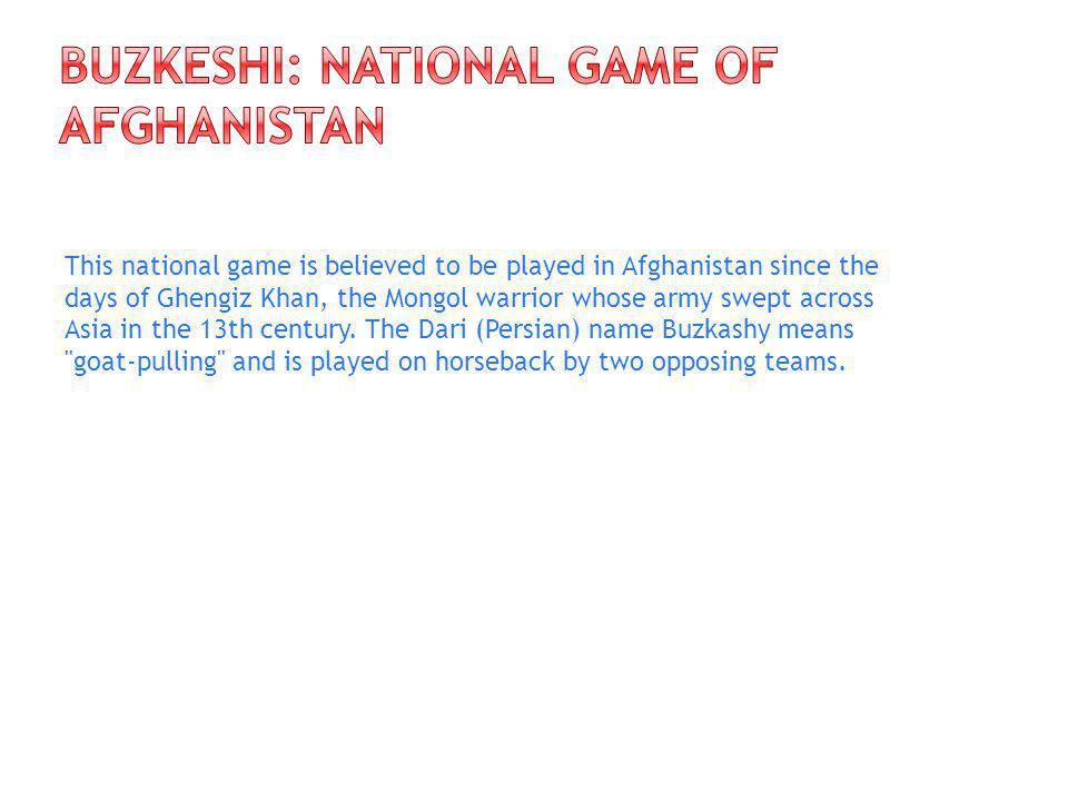 This national game is believed to be played in Afghanistan since the days of Ghengiz Khan, the Mongol warrior whose army swept across Asia in the 13th century.