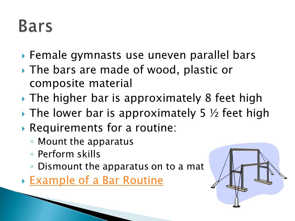 Female gymnasts use uneven parallel bars The bars are made of wood, plastic or composite material The higher bar is approximately 8 feet high The lower bar is approximately 5 ½ feet high Requirements for a routine: Mount the apparatus Perform skills Dismount the apparatus on to a mat Example of a Bar Routine