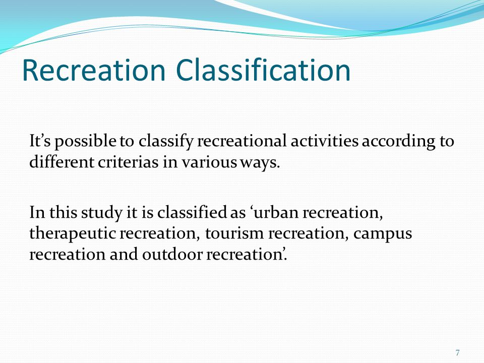 Recreation Classification Its possible to classify recreational activities according to different criterias in various ways.