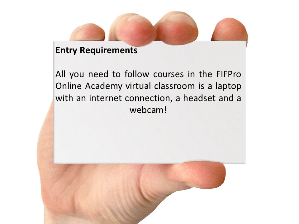 Entry Requirements All you need to follow courses in the FIFPro Online Academy virtual classroom is a laptop with an internet connection, a headset and a webcam!