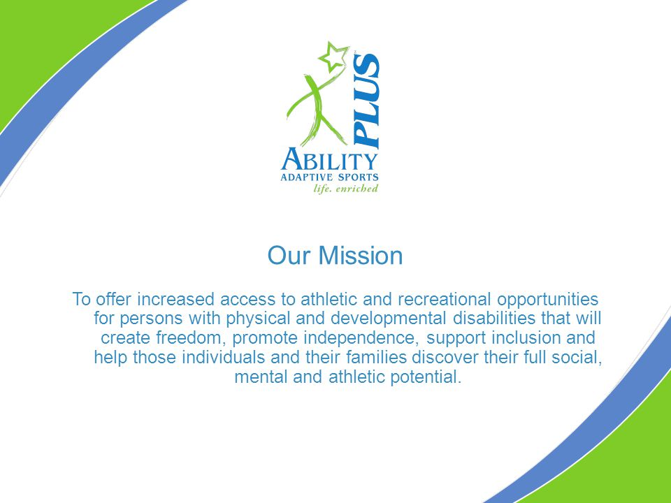 Our Mission To offer increased access to athletic and recreational opportunities for persons with physical and developmental disabilities that will create freedom, promote independence, support inclusion and help those individuals and their families discover their full social, mental and athletic potential.
