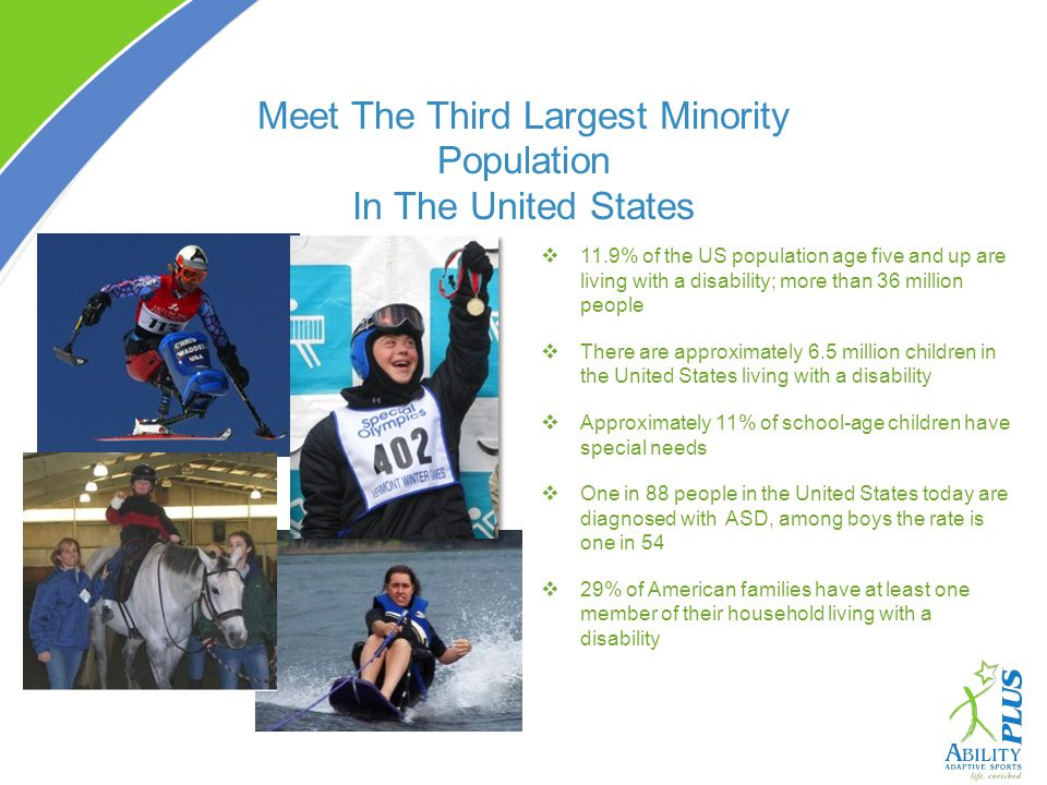 Meet The Third Largest Minority Population In The United States 11.9% of the US population age five and up are living with a disability; more than 36 million people There are approximately 6.5 million children in the United States living with a disability Approximately 11% of school-age children have special needs One in 88 people in the United States today are diagnosed with ASD, among boys the rate is one in 54 29% of American families have at least one member of their household living with a disability
