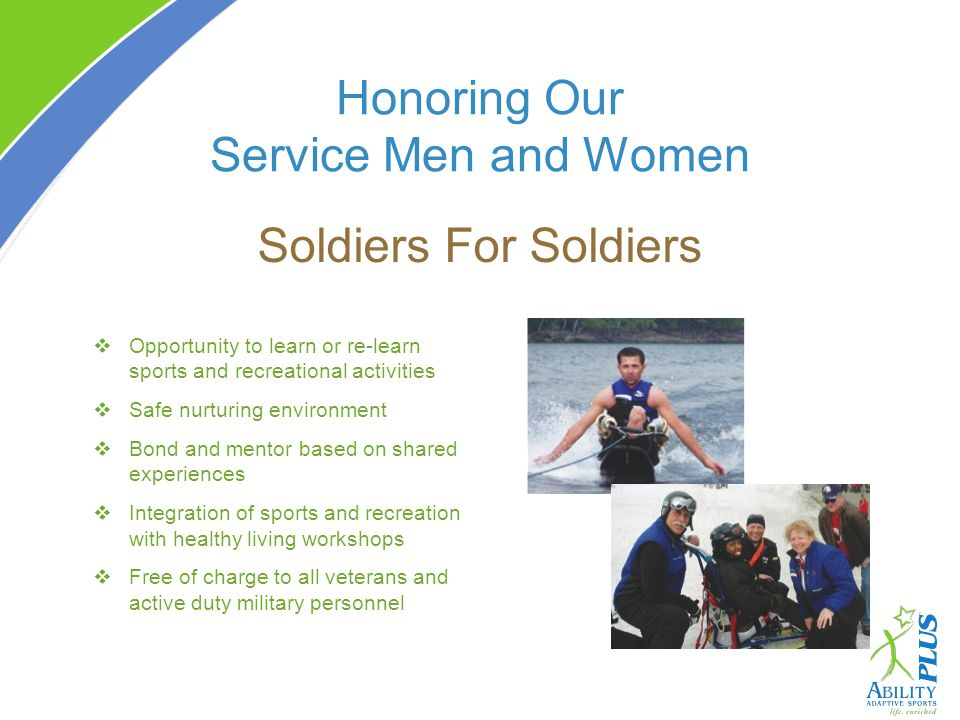 Honoring Our Service Men and Women Soldiers For Soldiers Opportunity to learn or re-learn sports and recreational activities Safe nurturing environment Bond and mentor based on shared experiences Integration of sports and recreation with healthy living workshops Free of charge to all veterans and active duty military personnel