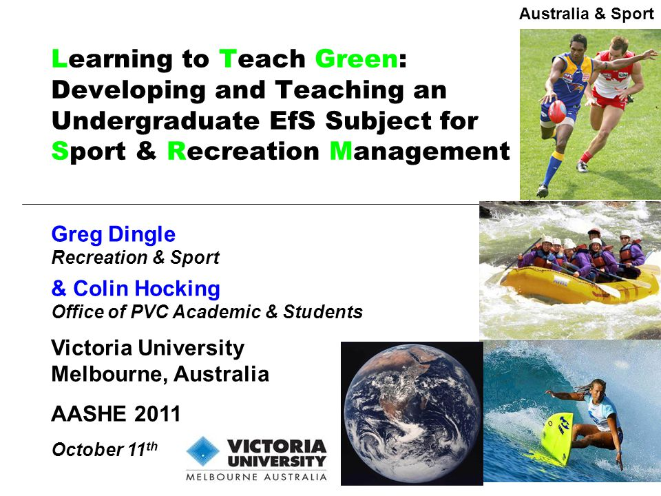 Learning to Teach Green: Developing and Teaching an Undergraduate EfS Subject for Sport & Recreation Management Greg Dingle Recreation & Sport & Colin Hocking Office of PVC Academic & Students Victoria University Melbourne, Australia AASHE 2011 October 11 th Australia & Sport