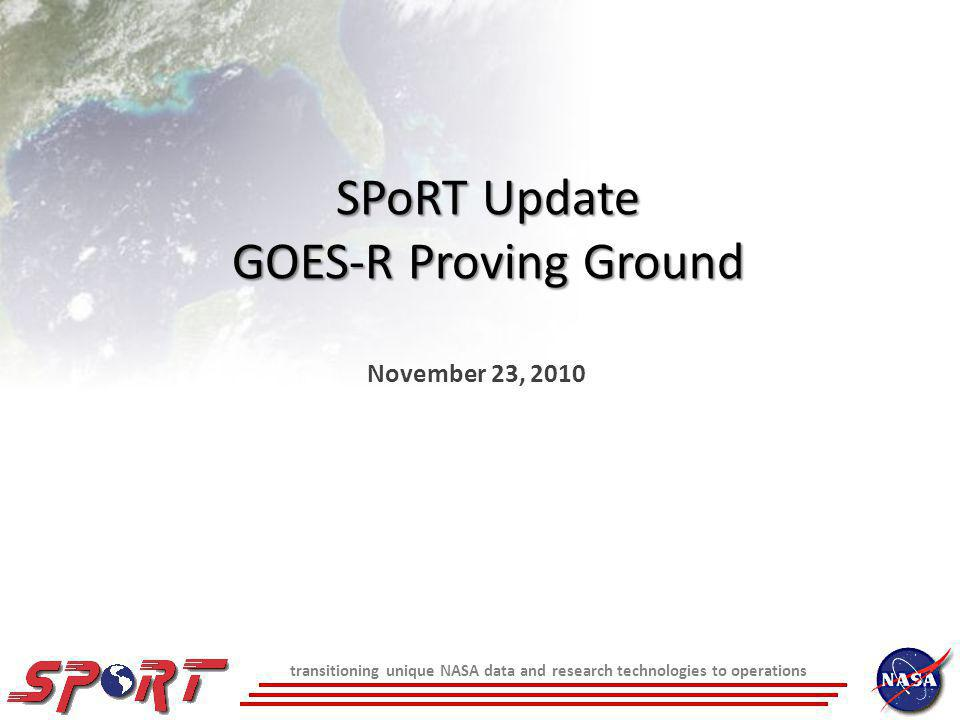 transitioning unique NASA data and research technologies to operations SPoRT Update GOES-R Proving Ground November 23, 2010