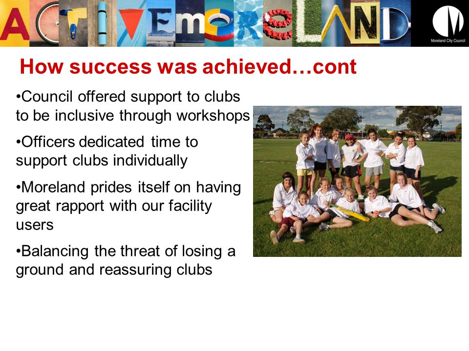 Council offered support to clubs to be inclusive through workshops Officers dedicated time to support clubs individually Moreland prides itself on having great rapport with our facility users Balancing the threat of losing a ground and reassuring clubs How success was achieved…cont